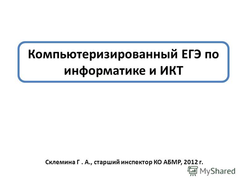 Компьютеризированный ЕГЭ по информатике и ИКТ Склемина Г. А., старший инспектор КО АБМР, 2012 г.