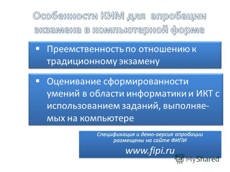 Преемственность по отношению к традиционному экзамену Спецификация и демо-версия апробации размещены на сайте ФИПИ www.fipi.ru Спецификация и демо-версия апробации размещены на сайте ФИПИ www.fipi.ru Оценивание сформированности умений в области инфор