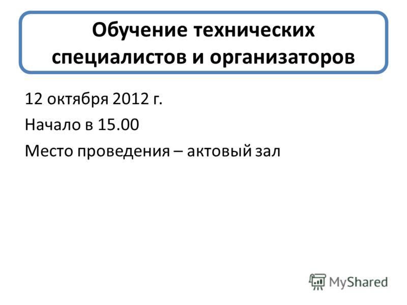 Обучение технических специалистов и организаторов 12 октября 2012 г. Начало в 15.00 Место проведения – актовый зал