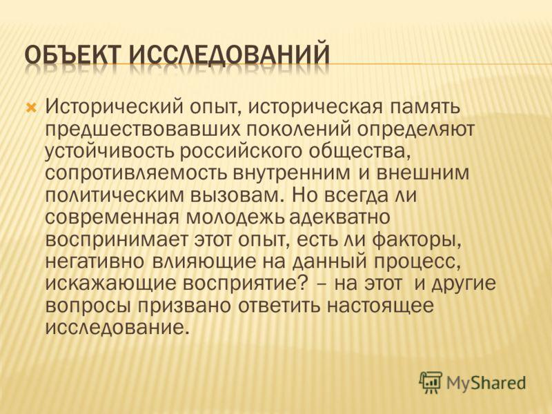 Исторический опыт, историческая память предшествовавших поколений определяют устойчивость российского общества, сопротивляемость внутренним и внешним политическим вызовам. Но всегда ли современная молодежь адекватно воспринимает этот опыт, есть ли фа