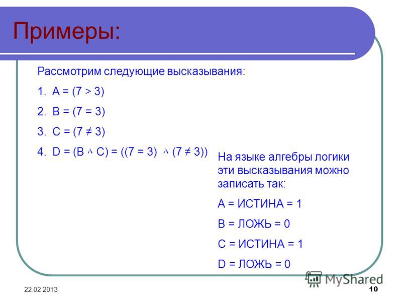 22.02.201310 Примеры: Рассмотрим следующие высказывания: 1.A = (7 > 3) 2.B = (7 = 3) 3.C = (7 3) 4.D = (B ۸ C) = ((7 = 3) ۸ (7 3)) На языке алгебры логики эти высказывания можно записать так: A = ИСТИНА = 1 B = ЛОЖЬ = 0 C = ИСТИНА = 1 D = ЛОЖЬ = 0