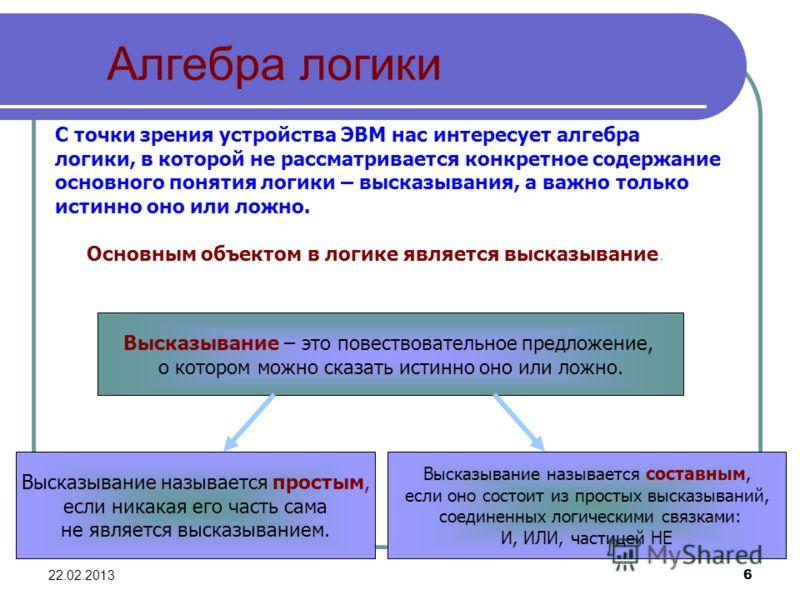 22.02.20136 Алгебра логики С точки зрения устройства ЭВМ нас интересует алгебра логики, в которой не рассматривается конкретное содержание основного понятия логики – высказывания, а важно только истинно оно или ложно. Основным объектом в логике являе