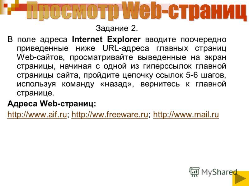 Задание 2. В поле адреса Internet Explorer вводите поочередно приведенные ниже URL-адреса главных страниц Web-сайтов, просматривайте выведенные на экран страницы, начиная с одной из гиперссылок главной страницы сайта, пройдите цепочку ссылок 5-6 шаго