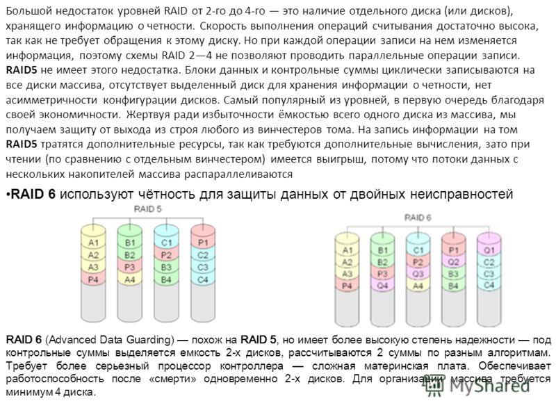 RAID 6 используют чётность для защиты данных от двойных неисправностей Большой недостаток уровней RAID от 2-го до 4-го это наличие отдельного диска (или дисков), хранящего информацию о четности. Скорость выполнения операций считывания достаточно высо