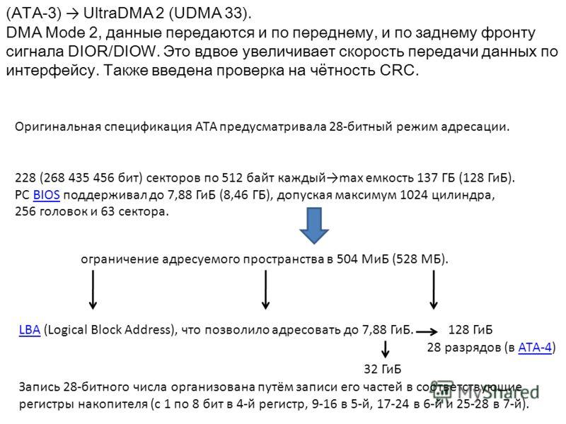 (АТА-3) UltraDMA 2 (UDMA 33). DMA Mode 2, данные передаются и по переднему, и по заднему фронту сигнала DIOR/DIOW. Это вдвое увеличивает скорость передачи данных по интерфейсу. Также введена проверка на чётность CRC. Оригинальная спецификация АТА пре