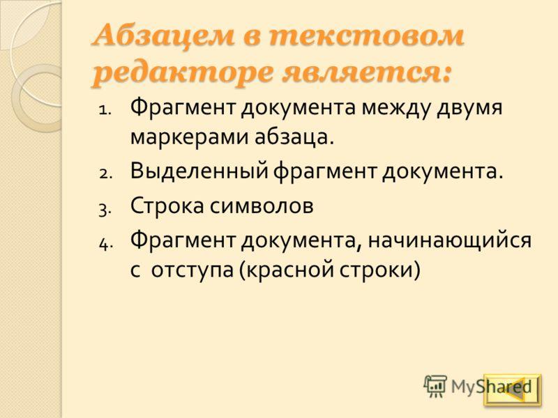 Абзацем в текстовом редакторе является: 1. Фрагмент документа между двумя маркерами абзаца. 2. Выделенный фрагмент документа. 3. Строка символов 4. Фрагмент документа, начинающийся с отступа ( красной строки )
