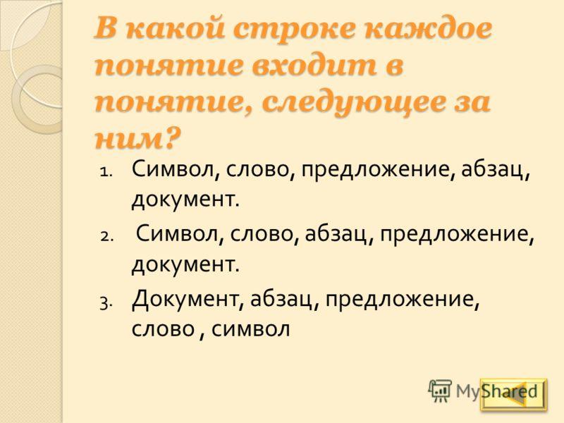 В какой строке каждое понятие входит в понятие, следующее за ним? 1. Символ, слово, предложение, абзац, документ. 2. Символ, слово, абзац, предложение, документ. 3. Документ, абзац, предложение, слово, символ