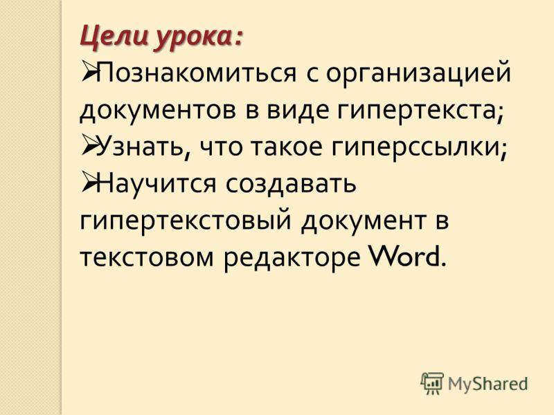 Цели урока : Познакомиться с организацией документов в виде гипертекста ; Узнать, что такое гиперссылки ; Научится создавать гипертекстовый документ в текстовом редакторе Word.