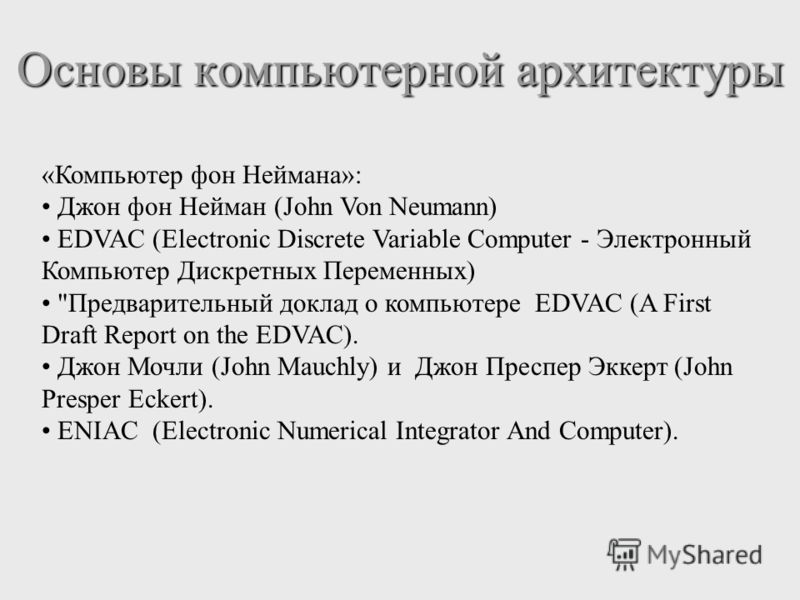 «Компьютер фон Неймана»: Джон фон Нейман (John Von Neumann) EDVAC (Electronic Discrete Variable Computer - Электронный Компьютер Дискретных Переменных)