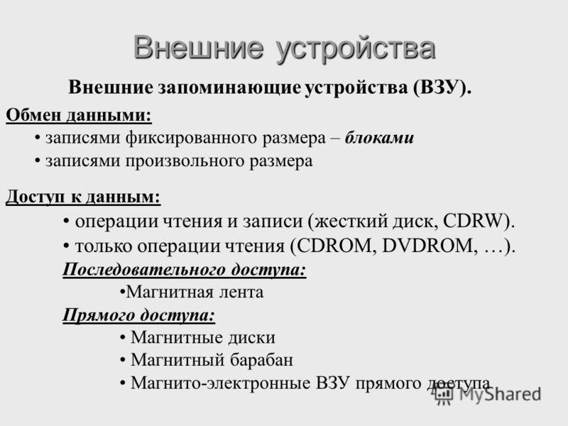 Внешние запоминающие устройства (ВЗУ). Обмен данными: записями фиксированного размера – блоками записями произвольного размера Доступ к данным: операции чтения и записи (жесткий диск, CDRW). только операции чтения (CDROM, DVDROM, …). Последовательног