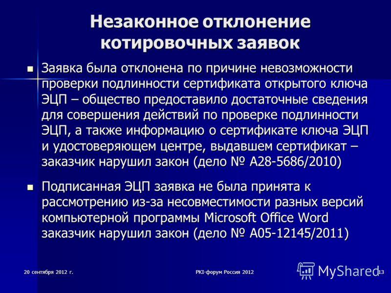 20 сентября 2012 г.PKI-форум Россия 201213 Незаконное отклонение котировочных заявок Заявка была отклонена по причине невозможности проверки подлинности сертификата открытого ключа ЭЦП – общество предоставило достаточные сведения для совершения дейст
