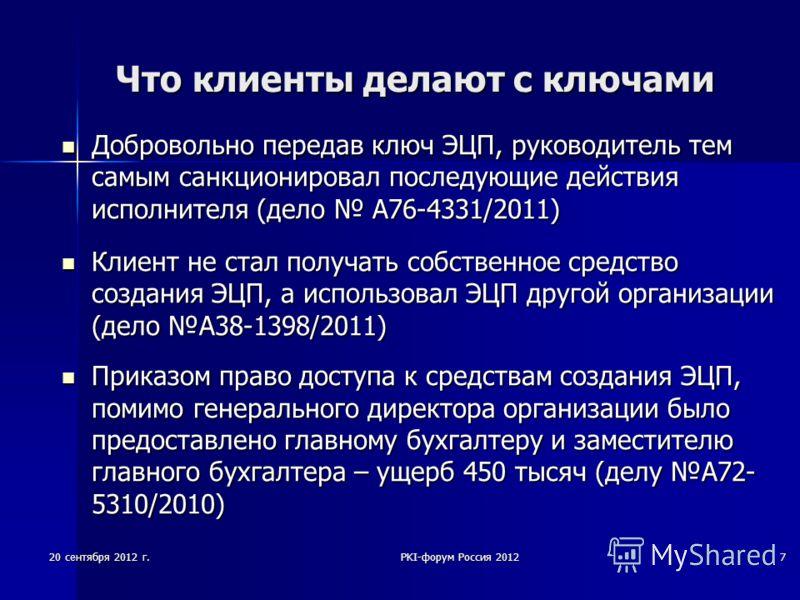 20 сентября 2012 г.PKI-форум Россия 20127 Что клиенты делают с ключами Добровольно передав ключ ЭЦП, руководитель тем самым санкционировал последующие действия исполнителя (дело А76-4331/2011) Добровольно передав ключ ЭЦП, руководитель тем самым санк