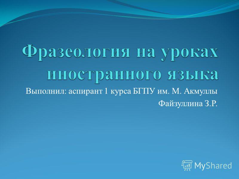 Выполнил: аспирант 1 курса БГПУ им. М. Акмуллы Файзуллина З.Р.