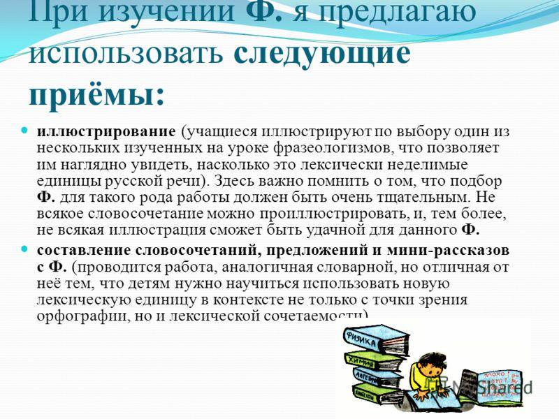 При изучении Ф. я предлагаю использовать следующие приёмы: иллюстрирование (учащиеся иллюстрируют по выбору один из нескольких изученных на уроке фразеологизмов, что позволяет им наглядно увидеть, насколько это лексически неделимые единицы русской ре
