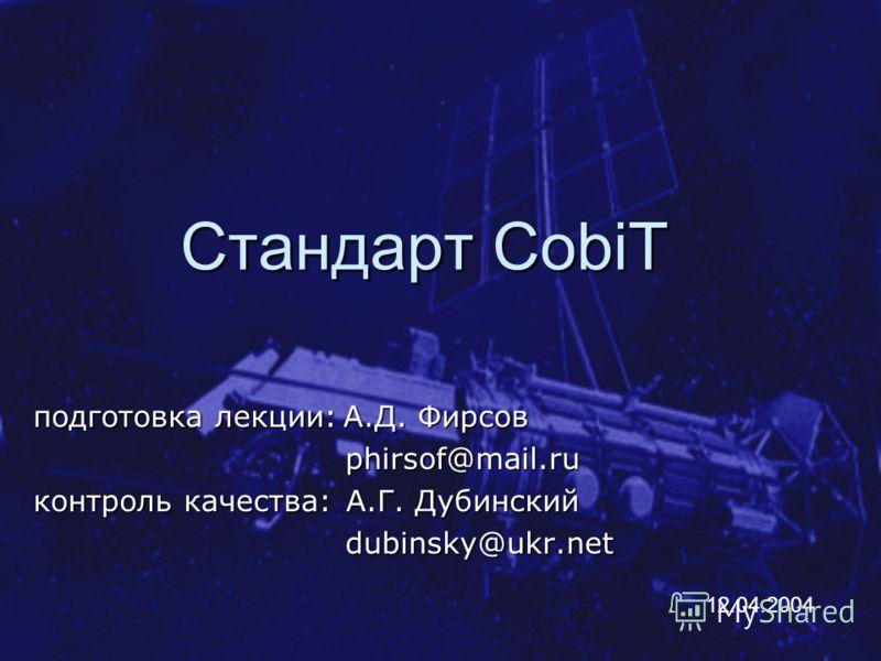 Стандарт CobiT подготовка лекции: А.Д. Фирсов phirsof@mail.ru phirsof@mail.ru контроль качества: А.Г. Дубинский dubinsky@ukr.net dubinsky@ukr.net 12.04.2004