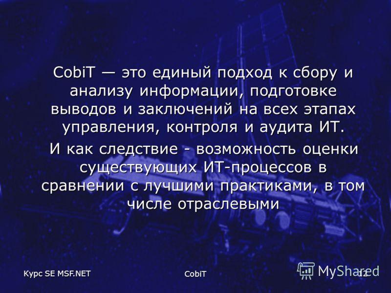 Курс SE MSF.NET CobiT 12 CobiT это единый подход к сбору и анализу информации, подготовке выводов и заключений на всех этапах управления, контроля и аудита ИТ. И как следствие - возможность оценки существующих ИТ-процессов в сравнении с лучшими практ