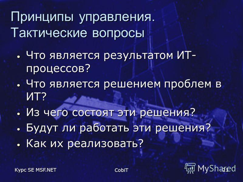 Курс SE MSF.NET CobiT 21 Принципы управления. Тактические вопросы Что является результатом ИТ- процессов? Что является результатом ИТ- процессов? Что является решением проблем в ИТ? Что является решением проблем в ИТ? Из чего состоят эти решения? Из