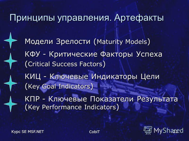 Курс SE MSF.NET CobiT 22 Принципы управления. Артефакты Модели Зрелости ( Maturity Models ) КФУ - Критические Факторы Успеха ( Critical Success Factors ) КИЦ - Ключевые Индикаторы Цели ( Key Goal Indicators ) КПР - Ключевые Показатели Результата ( Ke