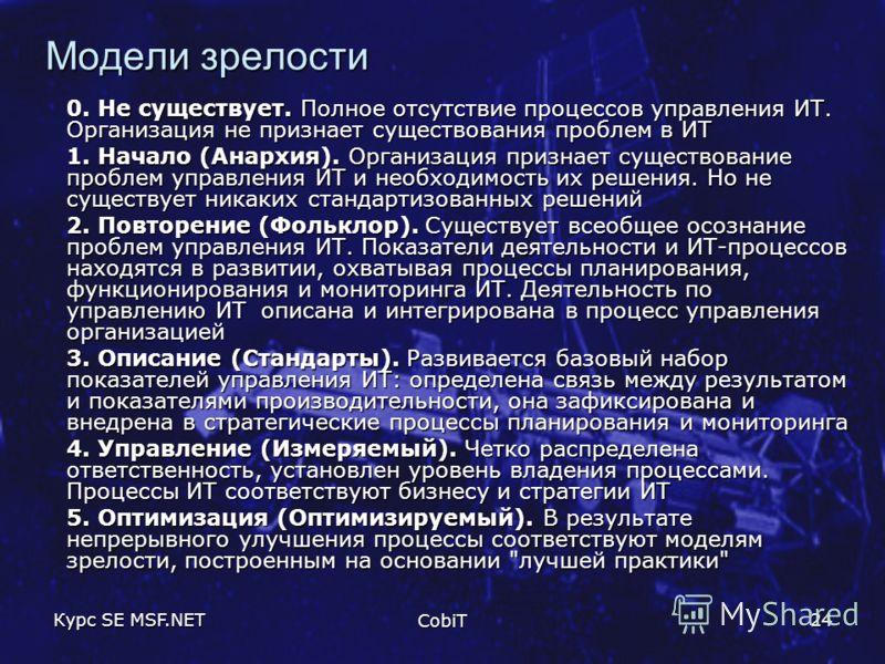 Курс SE MSF.NET CobiT 24 Модели зрелости 0. Не существует. Полное отсутствие процессов управления ИТ. Организация не признает существования проблем в ИТ 1. Начало (Анархия). Организация признает существование проблем управления ИТ и необходимость их