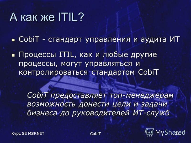 Курс SE MSF.NET CobiT 33 А как же ITIL? CobiT - стандарт управления и аудита ИТ CobiT - стандарт управления и аудита ИТ Процессы ITIL, как и любые другие процессы, могут управляться и контролироваться стандартом CobiT Процессы ITIL, как и любые други