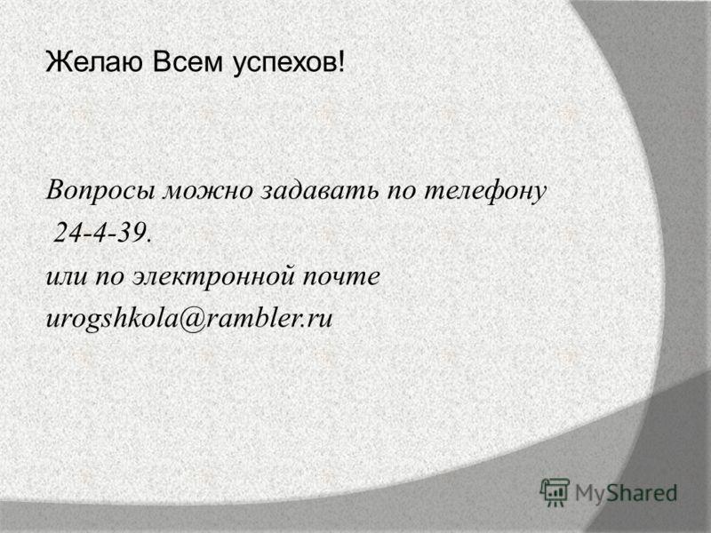 Желаю Всем успехов! Вопросы можно задавать по телефону 24-4-39. или по электронной почте urogshkola@rambler.ru