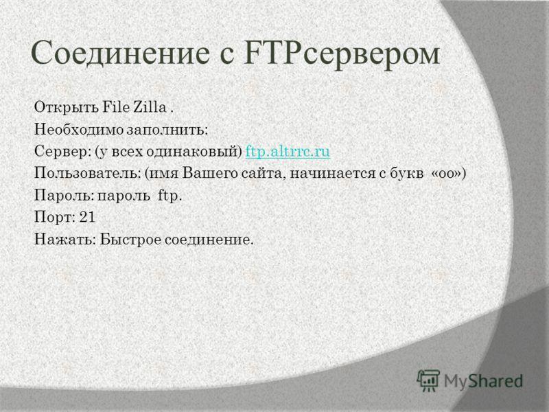 Соединение с FTPсервером Открыть File Zilla. Необходимо заполнить: Сервер: (у всех одинаковый) ftp.altrrc.ruftp.altrrc.ru Пользователь: (имя Вашего сайта, начинается с букв «оо») Пароль: пароль ftp. Порт: 21 Нажать: Быстрое соединение.