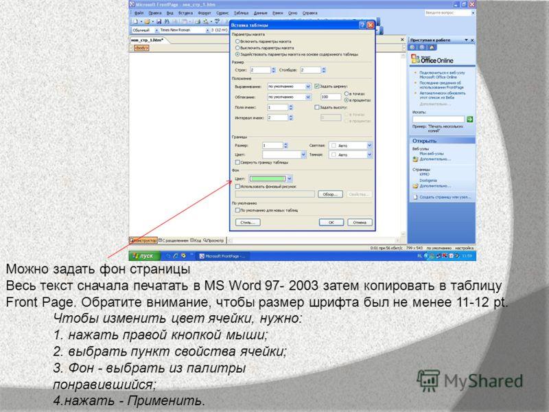 Можно задать фон страницы Весь текст сначала печатать в MS Word 97- 2003 затем копировать в таблицу Front Page. Обратите внимание, чтобы размер шрифта был не менее 11-12 pt. Чтобы изменить цвет ячейки, нужно: 1. нажать правой кнопкой мыши; 2. выбрать