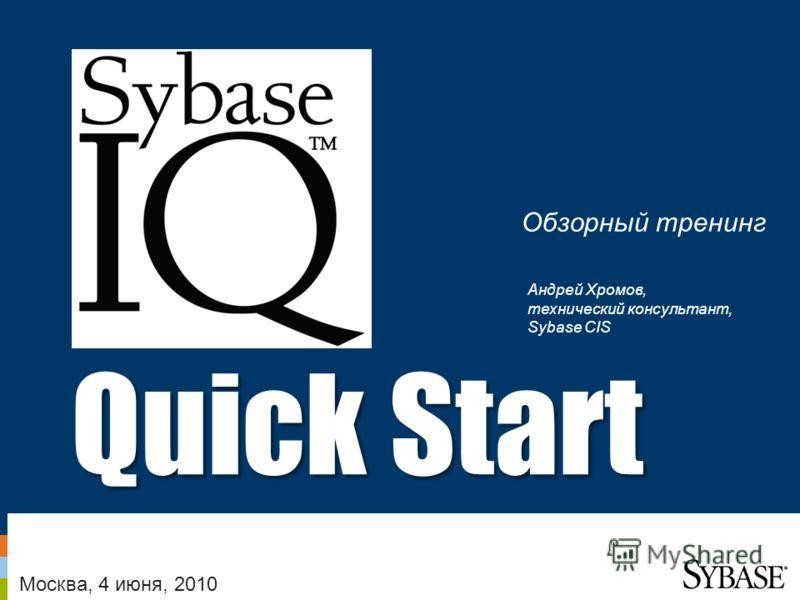 1 – Sybase Confidential – February 13, 2009 Quick Start Обзорный тренинг Москва, 4 июня, 2010 Андрей Хромов, технический консультант, Sybase CIS