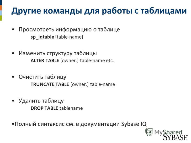 Другие команды для работы с таблицами Просмотреть информацию о таблице sp_iqtable [table-name] Изменить структуру таблицы ALTER TABLE [owner.] table-name etc. Очистить таблицу TRUNCATE TABLE [owner.] table-name Удалить таблицу DROP TABLE tablename По