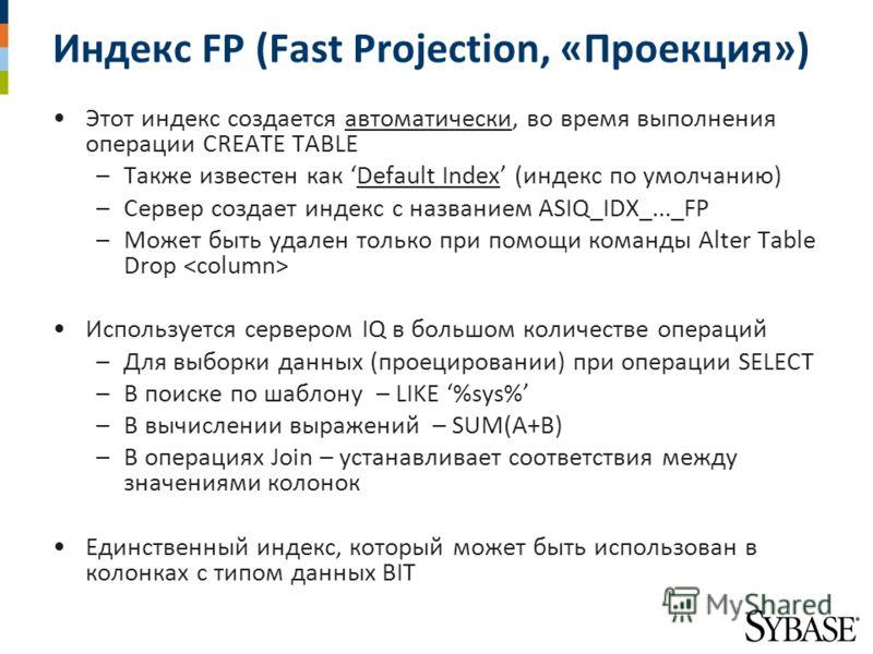 Индекс FP (Fast Projection, «Проекция») Этот индекс создается автоматически, во время выполнения операции CREATE TABLE –Также известен как Default Index (индекс по умолчанию) –Сервер создает индекс с названием ASIQ_IDX_..._FP –Может быть удален тольк