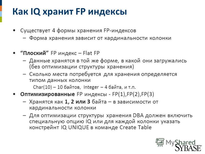 Как IQ хранит FP индексы Существует 4 формы хранения FP-индексов –Форма хранения зависит от кардинальности колонки Плоский FP индекс – Flat FP –Данные хранятся в той же форме, в какой они загружались (без оптимизации структуры хранения) –Сколько мест
