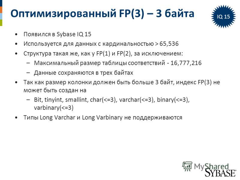 Оптимизированный FP(3) – 3 байта IQ 15 Появился в Sybase IQ 15 Используется для данных с кардинальностью > 65,536 Структура такая же, как у FP(1) и FP(2), за исключением: –Максимальный размер таблицы соответствий - 16,777,216 –Данные сохраняются в тр
