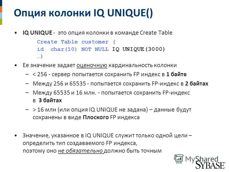 Опция колонки IQ UNIQUE() IQ UNIQUE - это опция колонки в команде Create Table Create Table customer ( id char(10) NOT NULL IQ UNIQUE(3000) …) Ее значение задает оценочную кардинальность колонки –< 256 - сервер попытается сохранить FP индекс в 1 байт