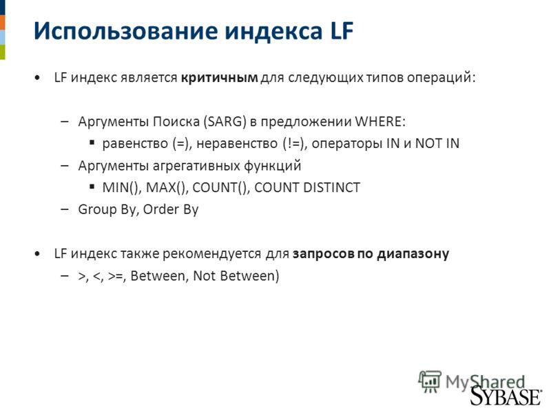 Использование индекса LF LF индекс является критичным для следующих типов операций: –Аргументы Поиска (SARG) в предложении WHERE: равенство (=), неравенство (!=), операторы IN и NOT IN –Аргументы агрегативных функций MIN(), MAX(), COUNT(), COUNT DIST