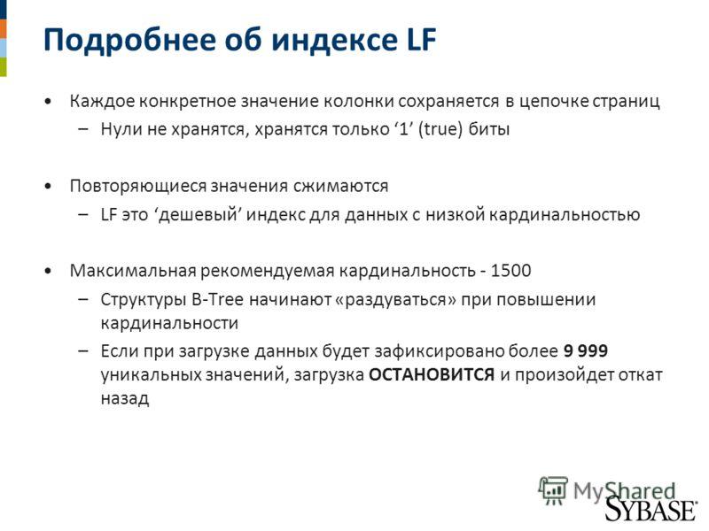 Подробнее об индексе LF Каждое конкретное значение колонки сохраняется в цепочке страниц –Нули не хранятся, хранятся только 1 (true) биты Повторяющиеся значения сжимаются –LF это дешевый индекс для данных с низкой кардинальностью Максимальная рекомен