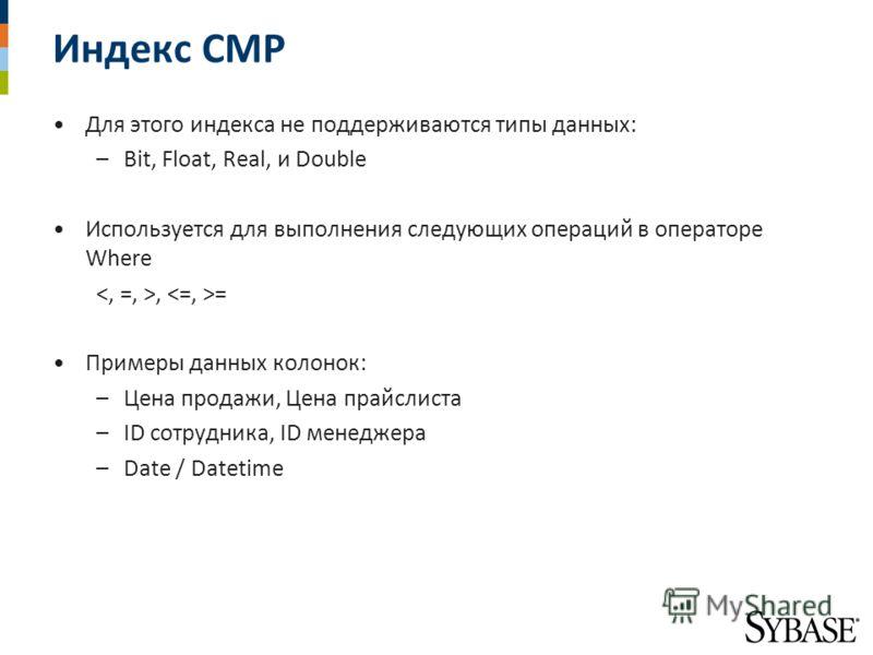 Индекс CMP Для этого индекса не поддерживаются типы данных: –Bit, Float, Real, и Double Используется для выполнения следующих операций в операторе Where, = Примеры данных колонок: –Цена продажи, Цена прайслиста –ID сотрудника, ID менеджера –Date / Da