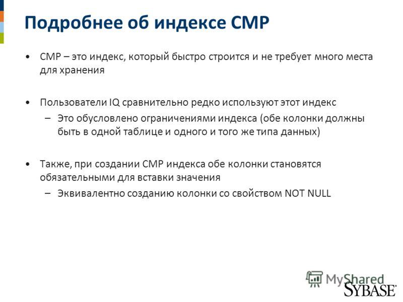 Подробнее об индексе CMP CMP – это индекс, который быстро строится и не требует много места для хранения Пользователи IQ сравнительно редко используют этот индекс –Это обусловлено ограничениями индекса (обе колонки должны быть в одной таблице и одног