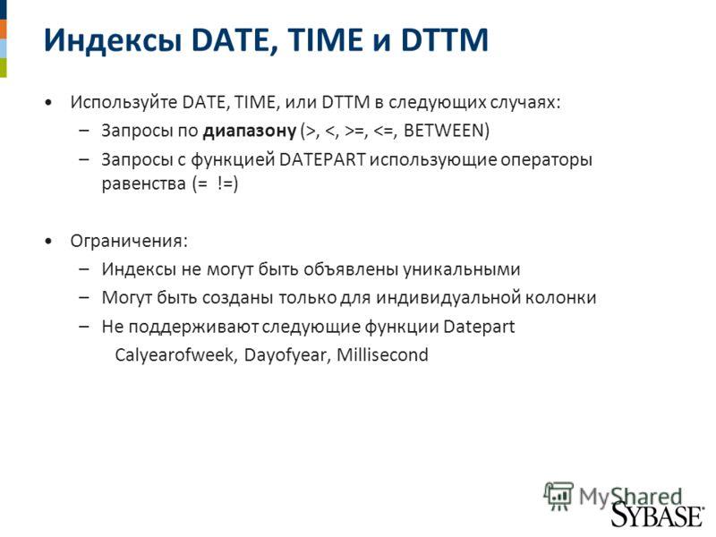 Индексы DATE, TIME и DTTM Используйте DATE, TIME, или DTTM в следующих случаях: –Запросы по диапазону (>, =,