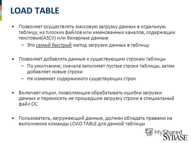 LOAD TABLE Позволяет осуществлять массовую загрузку данных в отдельную таблицу, из плоских файлов или именованных каналов, содержащих текстовые(ASCII) или бинарные данные –Это самый быстрый метод загрузки данных в таблицу Позволяет добавлять данные к