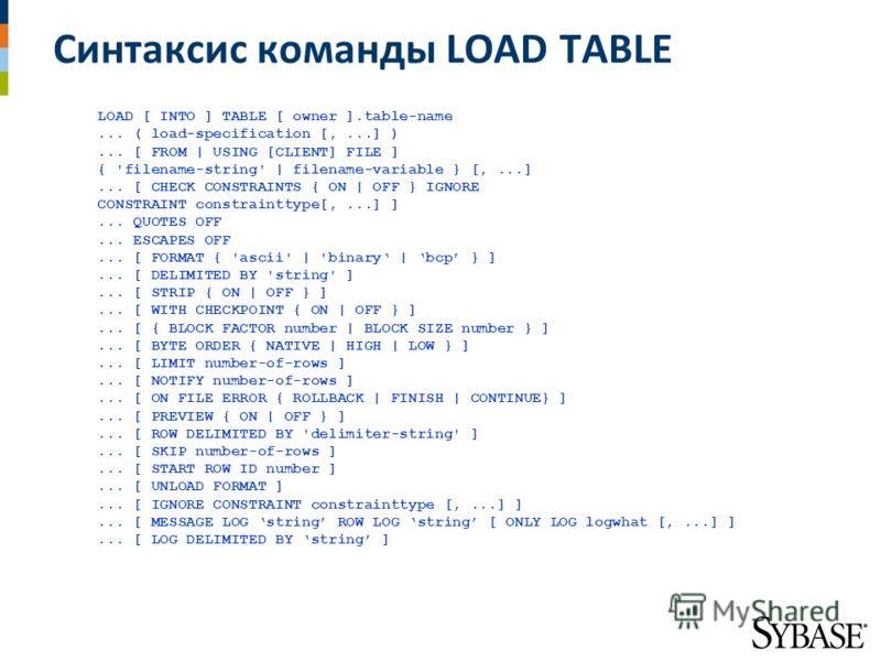 Синтаксис команды LOAD TABLE LOAD [ INTO ] TABLE [ owner ].table-name... ( load-specification [,...] )... [ FROM | USING [CLIENT] FILE ] { 'filename-string' | filename-variable } [,...]... [ CHECK CONSTRAINTS { ON | OFF } IGNORE CONSTRAINT constraint