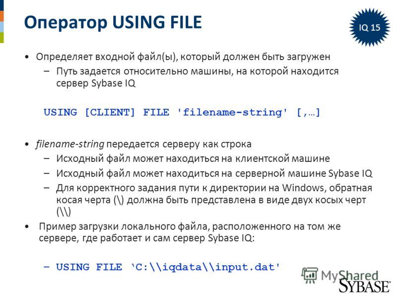 Оператор USING FILE Определяет входной файл(ы), который должен быть загружен –Путь задается относительно машины, на которой находится сервер Sybase IQ USING [CLIENT] FILE 'filename-string' [,…] filename-string передается серверу как строка –Исходный