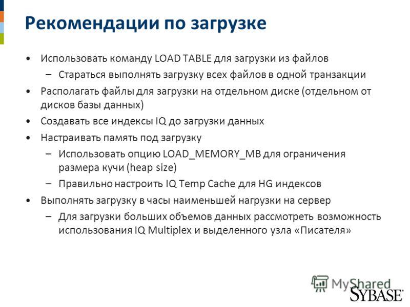 Рекомендации по загрузке Использовать команду LOAD TABLE для загрузки из файлов –Стараться выполнять загрузку всех файлов в одной транзакции Располагать файлы для загрузки на отдельном диске (отдельном от дисков базы данных) Создавать все индексы IQ