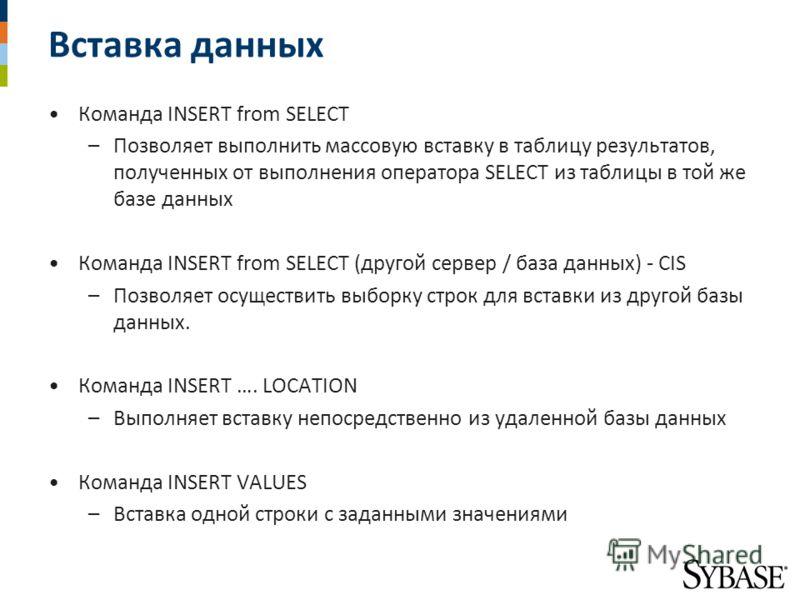 Вставка данных Команда INSERT from SELECT –Позволяет выполнить массовую вставку в таблицу результатов, полученных от выполнения оператора SELECT из таблицы в той же базе данных Команда INSERT from SELECT (другой сервер / база данных) - CIS –Позволяет
