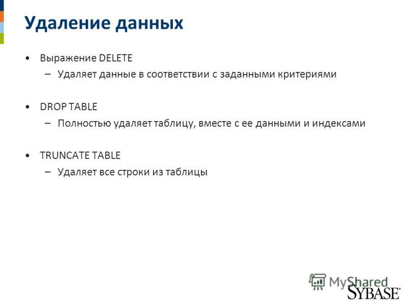 Удаление данных Выражение DELETE –Удаляет данные в соответствии с заданными критериями DROP TABLE –Полностью удаляет таблицу, вместе с ее данными и индексами TRUNCATE TABLE –Удаляет все строки из таблицы