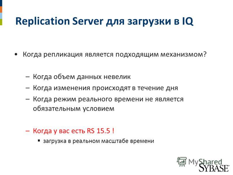 Replication Server для загрузки в IQ Когда репликация является подходящим механизмом? –Когда объем данных невелик –Когда изменения происходят в течение дня –Когда режим реального времени не является обязательным условием –Когда у вас есть RS 15.5 ! з