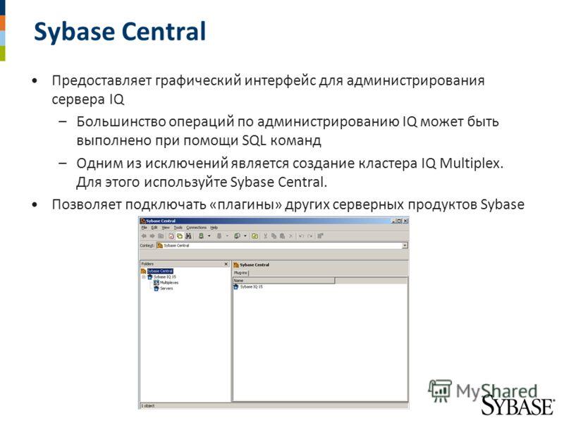 Sybase Central Предоставляет графический интерфейс для администрирования сервера IQ –Большинство операций по администрированию IQ может быть выполнено при помощи SQL команд –Одним из исключений является создание кластера IQ Multiplex. Для этого испол