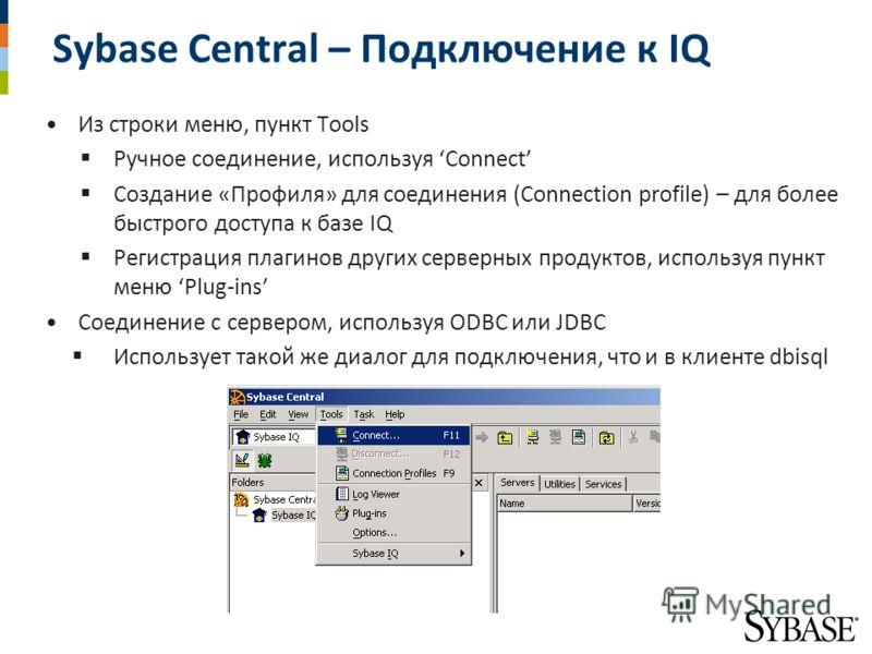 Sybase Central – Подключение к IQ Из строки меню, пункт Tools Ручное соединение, используя Connect Создание «Профиля» для соединения (Connection profile) – для более быстрого доступа к базе IQ Регистрация плагинов других серверных продуктов, использу