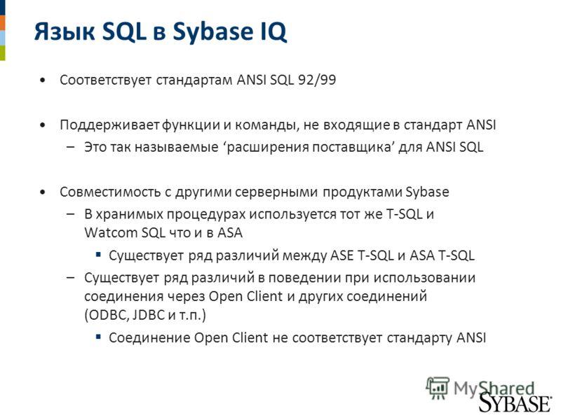 Язык SQL в Sybase IQ Соответствует стандартам ANSI SQL 92/99 Поддерживает функции и команды, не входящие в стандарт ANSI –Это так называемые расширения поставщика для ANSI SQL Совместимость с другими серверными продуктами Sybase –В хранимых процедура