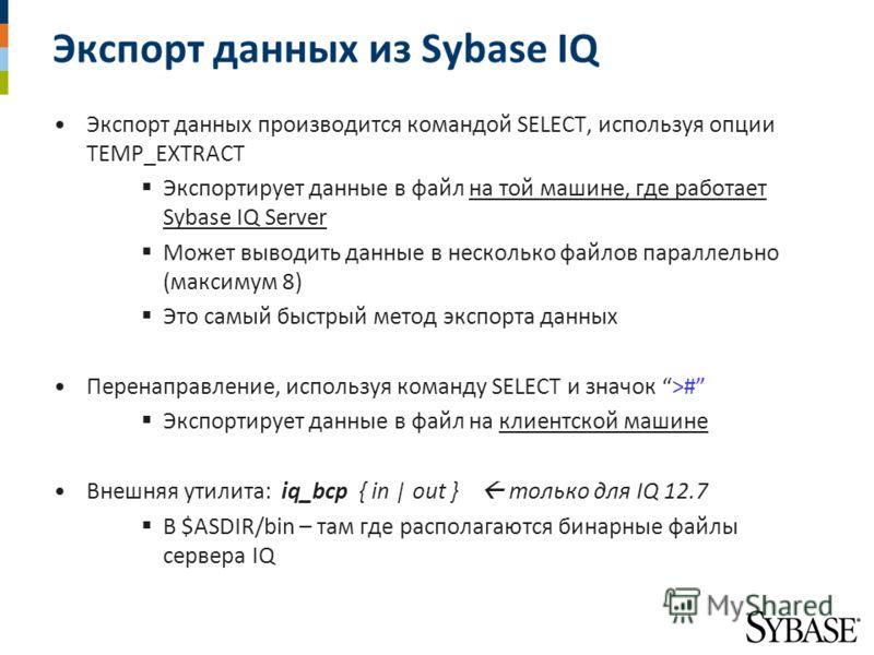 Экспорт данных из Sybase IQ Экспорт данных производится командой SELECT, используя опции TEMP_EXTRACT Экспортирует данные в файл на той машине, где работает Sybase IQ Server Может выводить данные в несколько файлов параллельно (максимум 8) Это самый