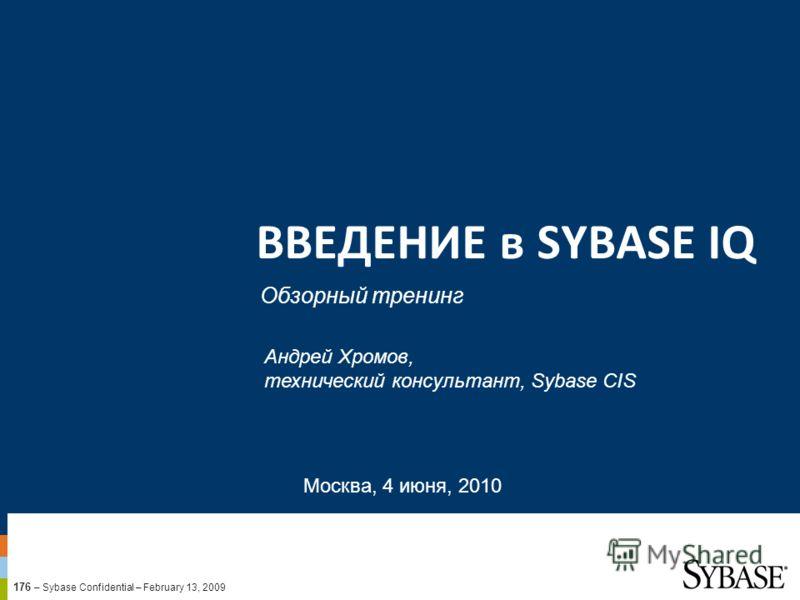 176 – Sybase Confidential – February 13, 2009 ВВЕДЕНИЕ в SYBASE IQ Обзорный тренинг Москва, 4 июня, 2010 Андрей Хромов, технический консультант, Sybase CIS